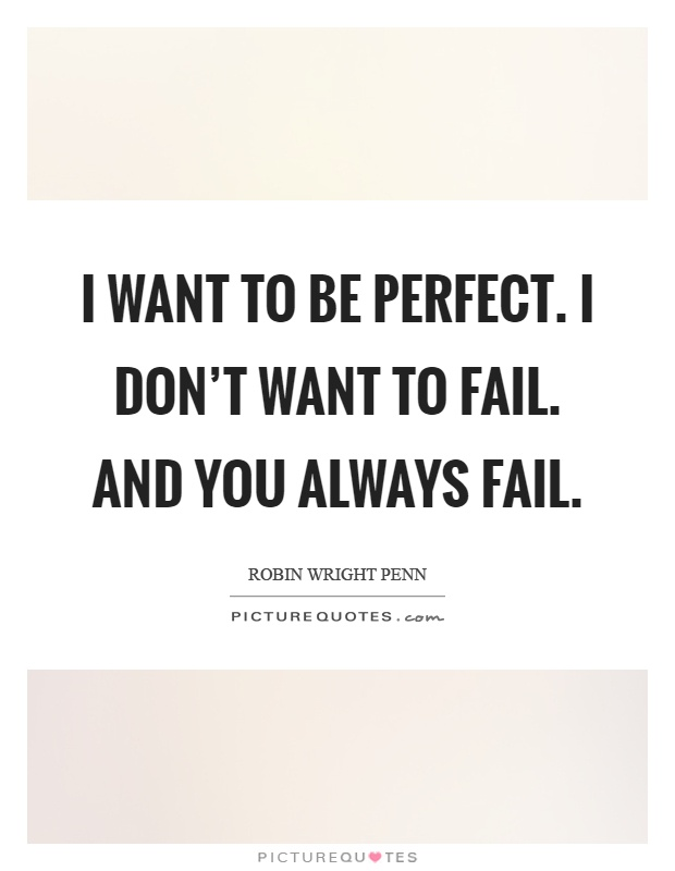 I want to be perfect. I don't want to fail. and you always fail Picture Quote #1