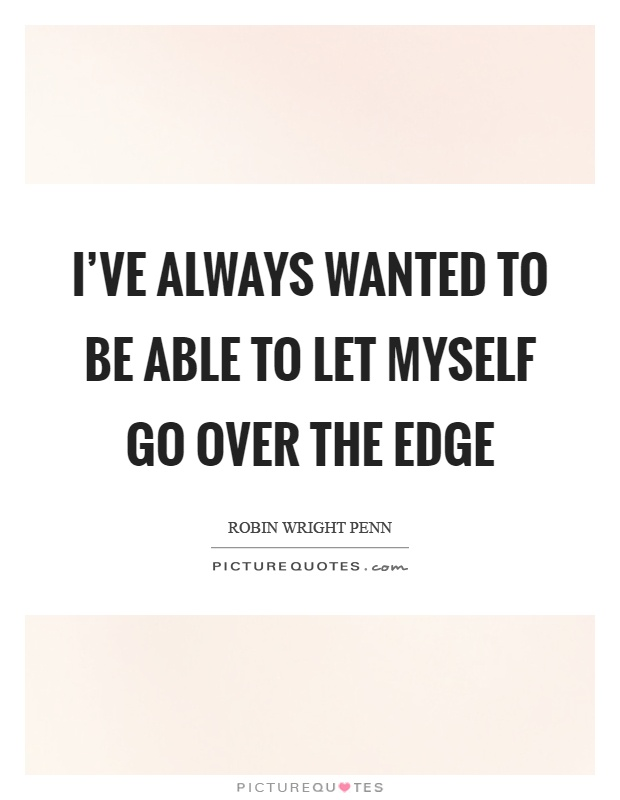 I've always wanted to be able to let myself go over the edge Picture Quote #1