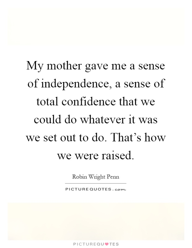 My mother gave me a sense of independence, a sense of total confidence that we could do whatever it was we set out to do. That's how we were raised Picture Quote #1
