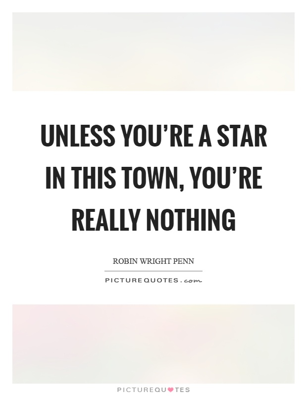 Unless you're a star in this town, you're really nothing Picture Quote #1