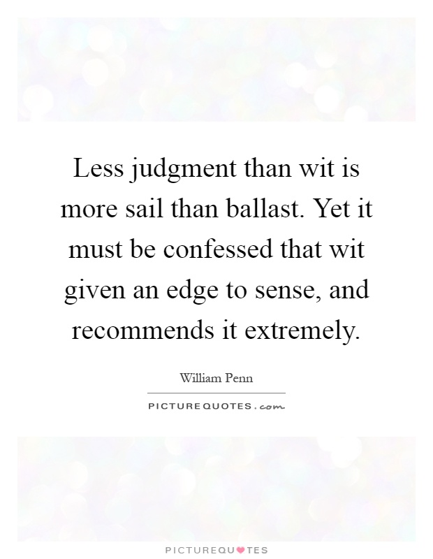 Less judgment than wit is more sail than ballast. Yet it must be confessed that wit given an edge to sense, and recommends it extremely Picture Quote #1