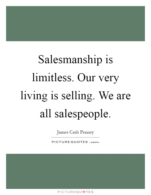 Salesmanship is limitless. Our very living is selling. We are all salespeople Picture Quote #1