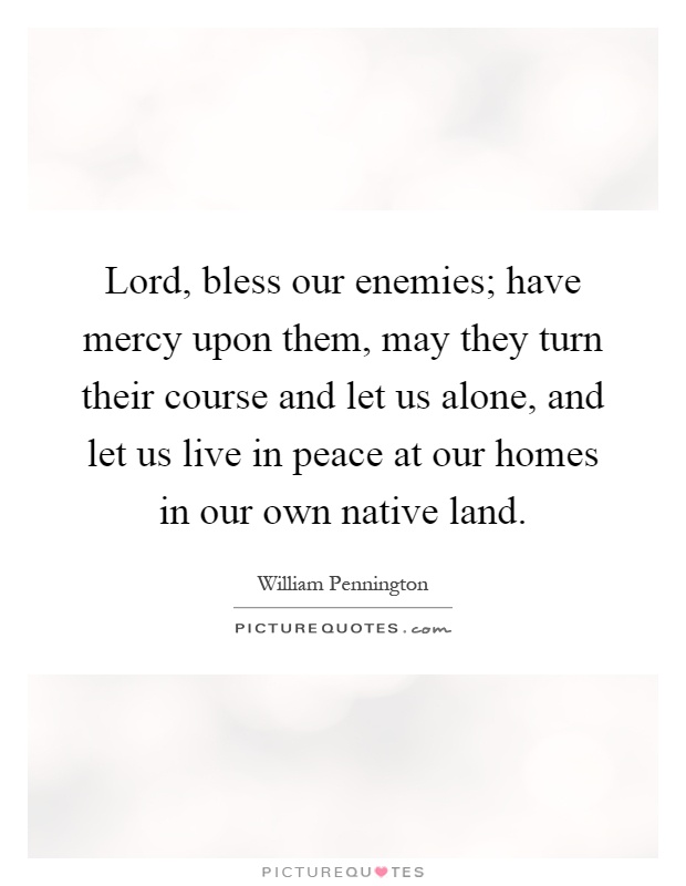 Lord, bless our enemies; have mercy upon them, may they turn their course and let us alone, and let us live in peace at our homes in our own native land Picture Quote #1