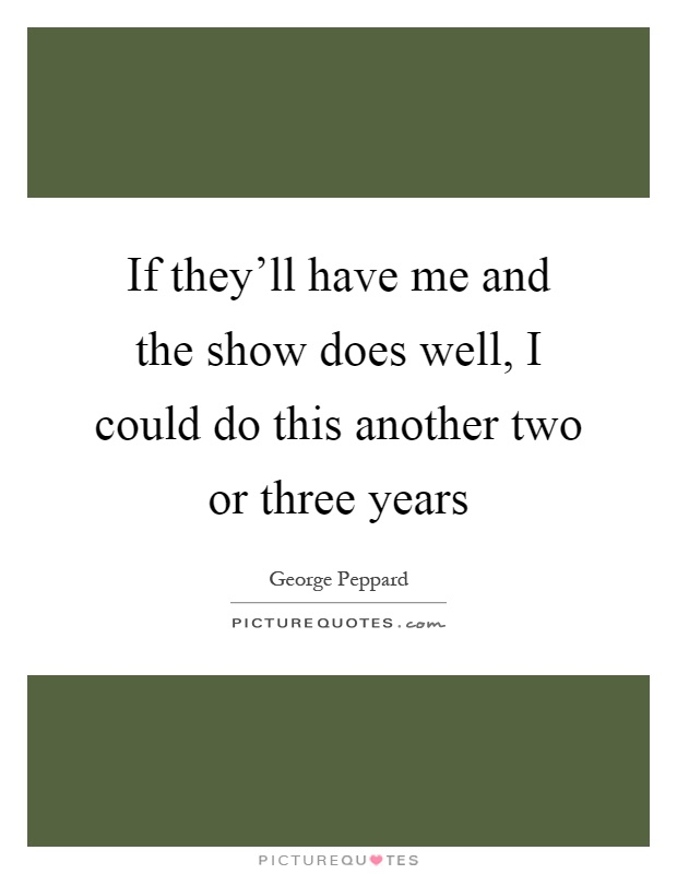 If they'll have me and the show does well, I could do this another two or three years Picture Quote #1