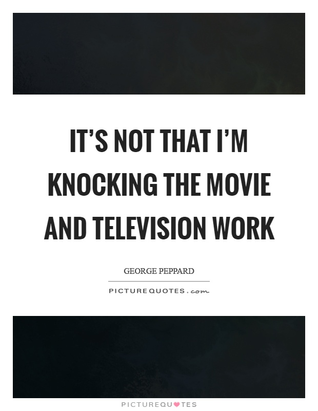 It's not that I'm knocking the movie and television work Picture Quote #1