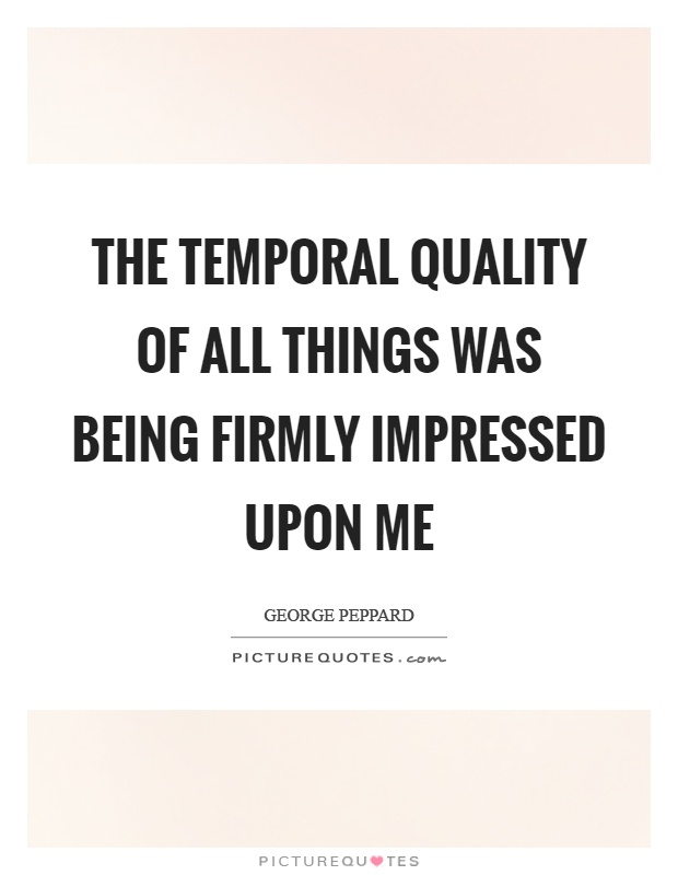 The temporal quality of all things was being firmly impressed upon me Picture Quote #1