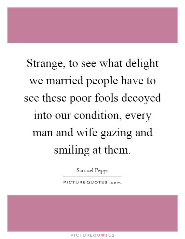 Strange, to see what delight we married people have to see these poor fools decoyed into our condition, every man and wife gazing and smiling at them Picture Quote #1
