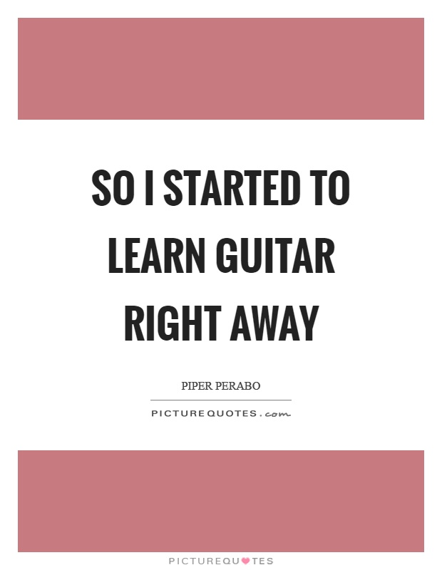 So I started to learn guitar right away Picture Quote #1