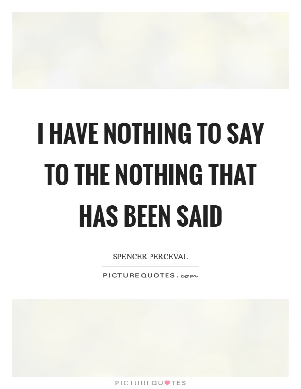 I have nothing to say to the nothing that has been said Picture Quote #1