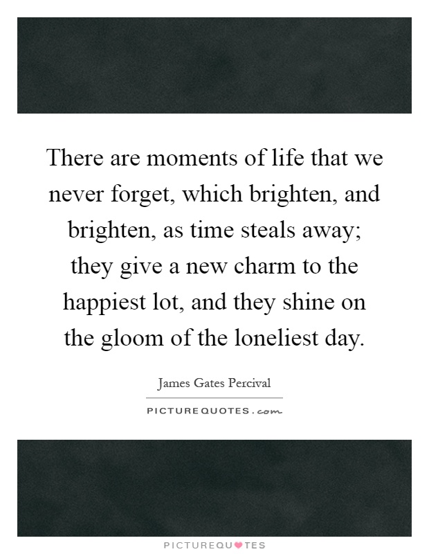 There are moments of life that we never forget, which brighten, and brighten, as time steals away; they give a new charm to the happiest lot, and they shine on the gloom of the loneliest day Picture Quote #1