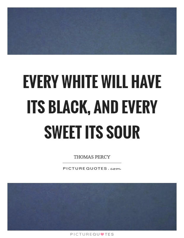 Every white will have its black, and every sweet its sour Picture Quote #1