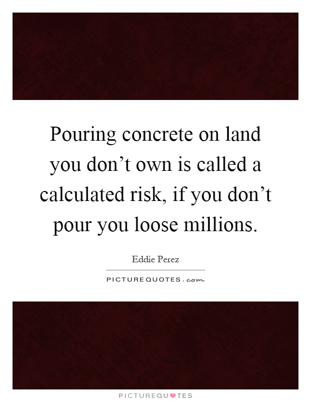 Pouring concrete on land you don't own is called a calculated risk, if you don't pour you loose millions Picture Quote #1
