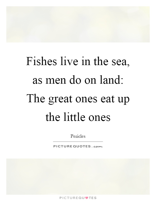 Fishes live in the sea, as men do on land: The great ones eat up the little ones Picture Quote #1