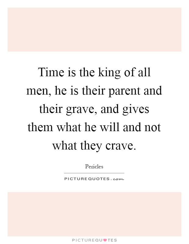 Time is the king of all men, he is their parent and their grave, and gives them what he will and not what they crave Picture Quote #1