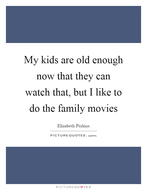 My kids are old enough now that they can watch that, but I like to do the family movies Picture Quote #1