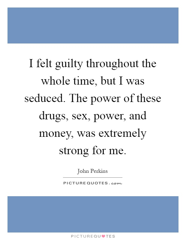 I felt guilty throughout the whole time, but I was seduced. The power of these drugs, sex, power, and money, was extremely strong for me Picture Quote #1