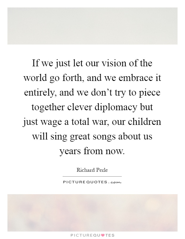 If we just let our vision of the world go forth, and we embrace it entirely, and we don't try to piece together clever diplomacy but just wage a total war, our children will sing great songs about us years from now Picture Quote #1