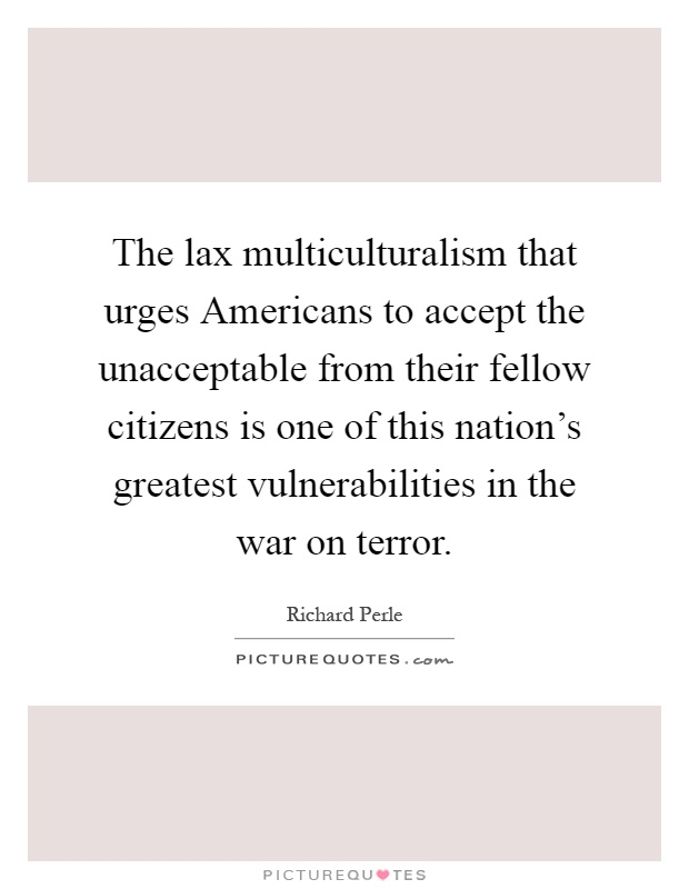 The lax multiculturalism that urges Americans to accept the unacceptable from their fellow citizens is one of this nation's greatest vulnerabilities in the war on terror Picture Quote #1