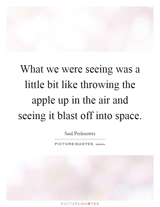 What we were seeing was a little bit like throwing the apple up in the air and seeing it blast off into space Picture Quote #1