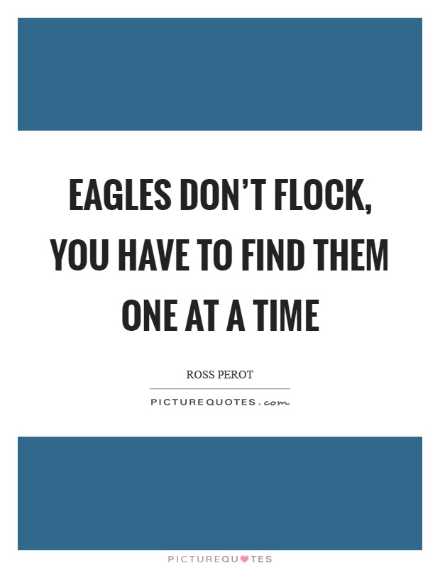 Eagles don't flock, you have to find them one at a time Picture Quote #1