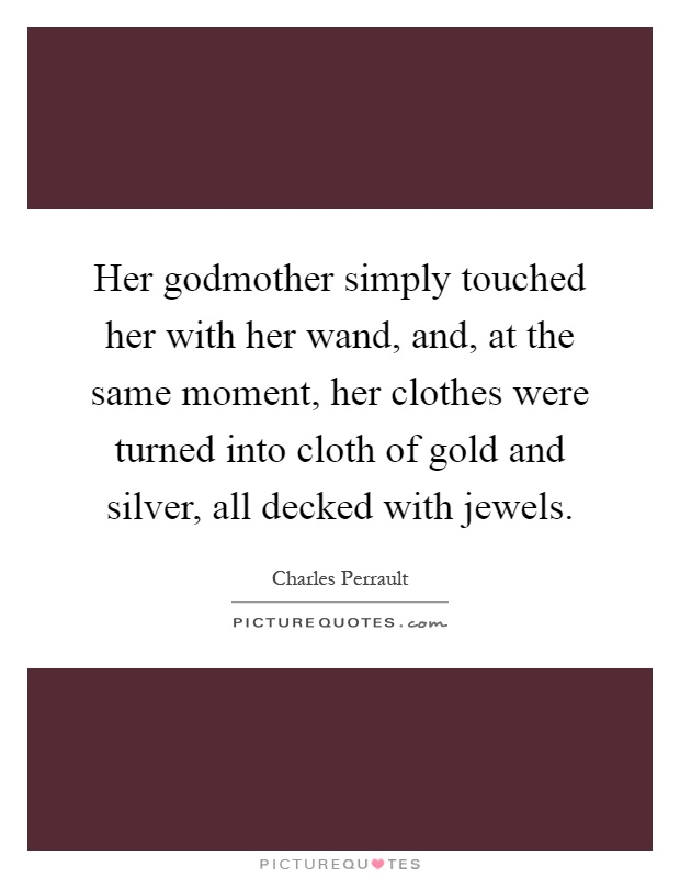 Her godmother simply touched her with her wand, and, at the same moment, her clothes were turned into cloth of gold and silver, all decked with jewels Picture Quote #1