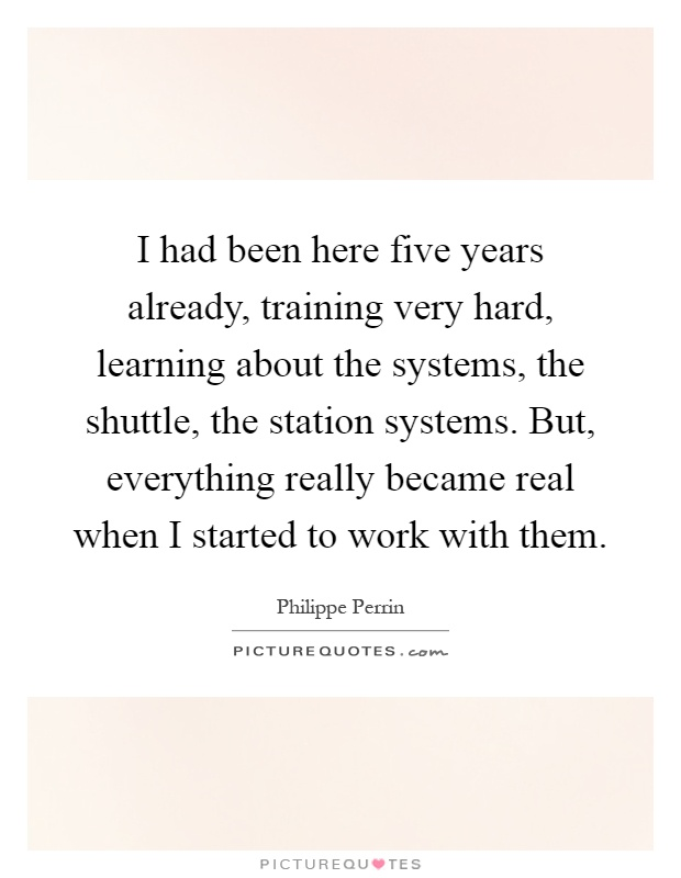 I had been here five years already, training very hard, learning about the systems, the shuttle, the station systems. But, everything really became real when I started to work with them Picture Quote #1