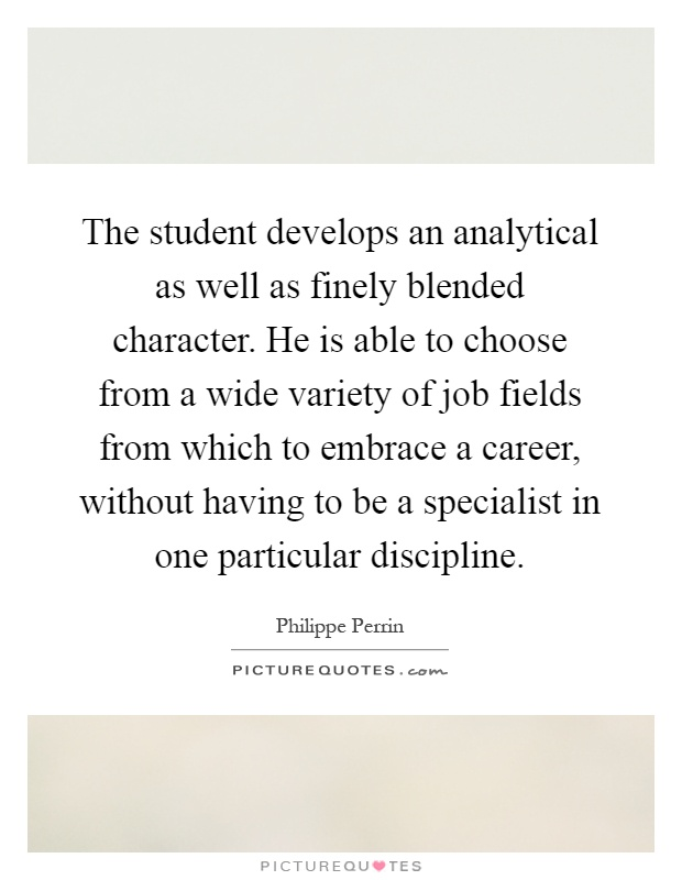 The student develops an analytical as well as finely blended character. He is able to choose from a wide variety of job fields from which to embrace a career, without having to be a specialist in one particular discipline Picture Quote #1