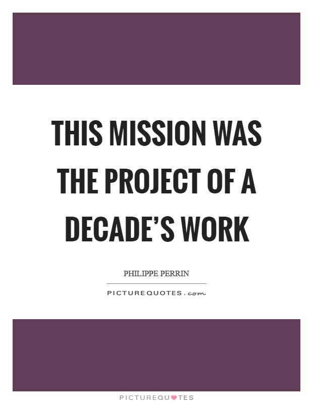 This mission was the project of a decade's work Picture Quote #1