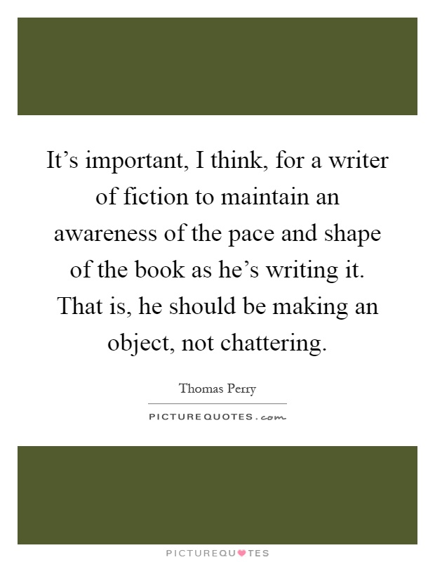 It's important, I think, for a writer of fiction to maintain an awareness of the pace and shape of the book as he's writing it. That is, he should be making an object, not chattering Picture Quote #1