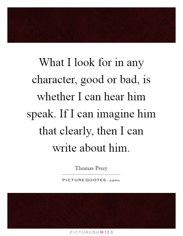 What I look for in any character, good or bad, is whether I can hear him speak. If I can imagine him that clearly, then I can write about him Picture Quote #1