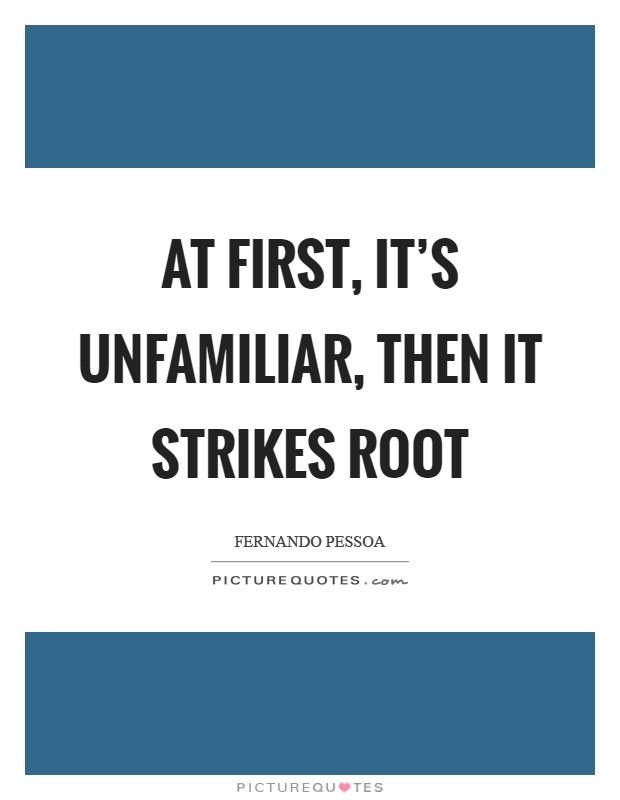 At first, it's unfamiliar, then it strikes root Picture Quote #1