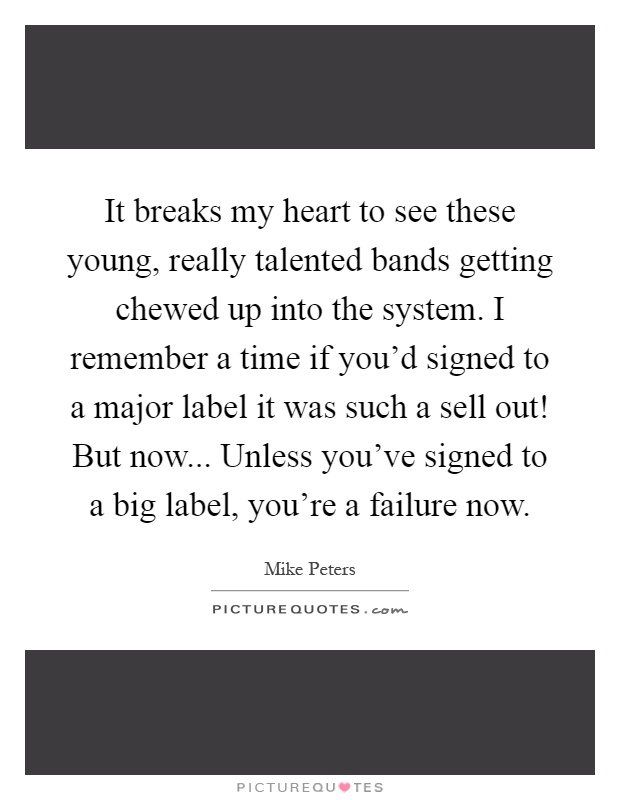 It breaks my heart to see these young, really talented bands getting chewed up into the system. I remember a time if you'd signed to a major label it was such a sell out! But now... Unless you've signed to a big label, you're a failure now Picture Quote #1
