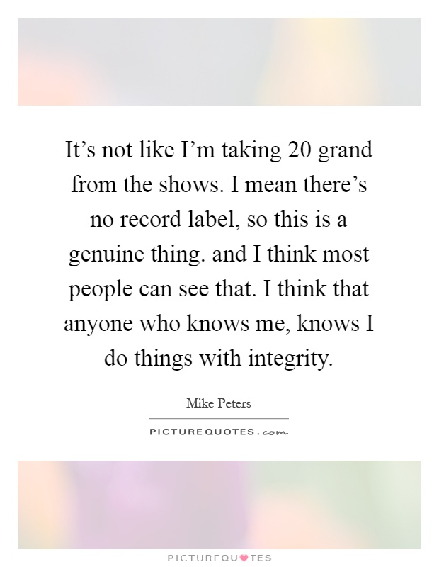 It's not like I'm taking 20 grand from the shows. I mean there's no record label, so this is a genuine thing. and I think most people can see that. I think that anyone who knows me, knows I do things with integrity Picture Quote #1