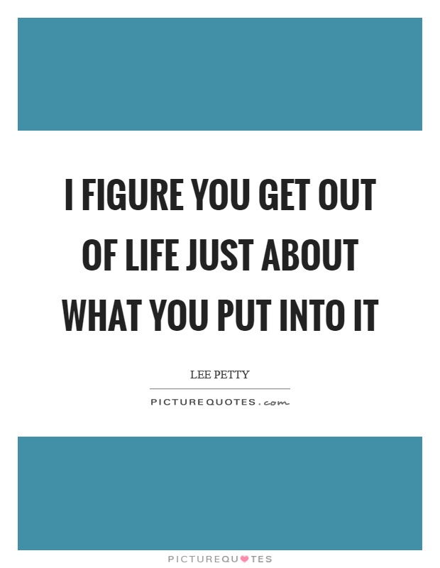 Just Get Out Of My Life Quotes: I Figure You Get Out Of Life Just About What You Put Into