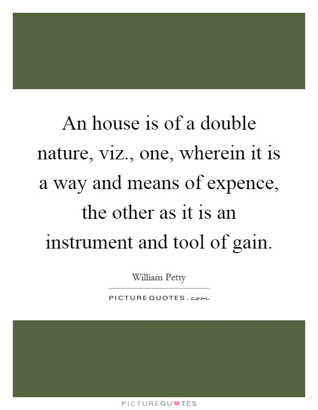 An house is of a double nature, viz., one, wherein it is a way and means of expence, the other as it is an instrument and tool of gain Picture Quote #1