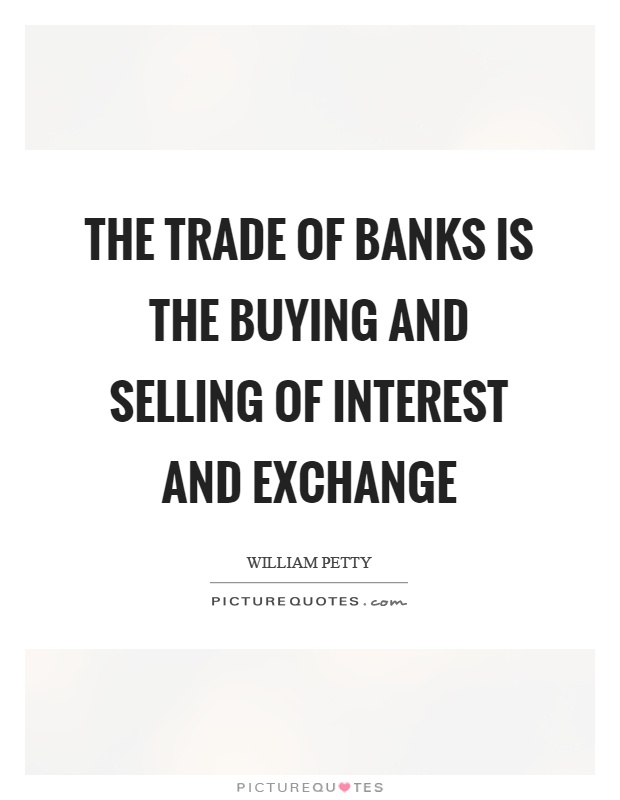 The trade of banks is the buying and selling of interest and exchange Picture Quote #1