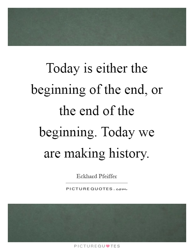 Today is either the beginning of the end, or the end of the beginning. Today we are making history Picture Quote #1