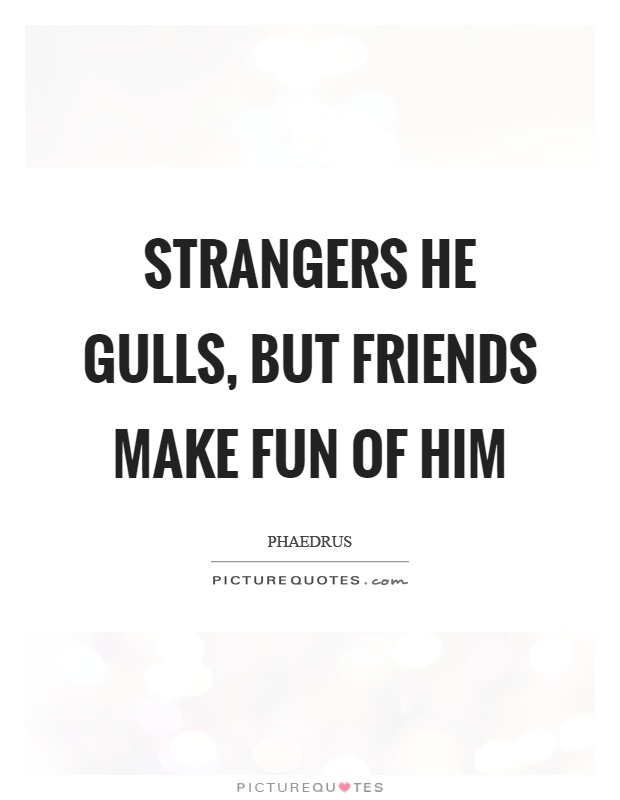 Strangers he gulls, but friends make fun of him Picture Quote #1