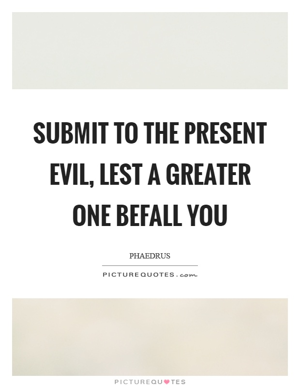 Submit to the present evil, lest a greater one befall you Picture Quote #1