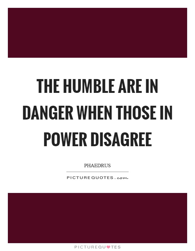 The humble are in danger when those in power disagree Picture Quote #1
