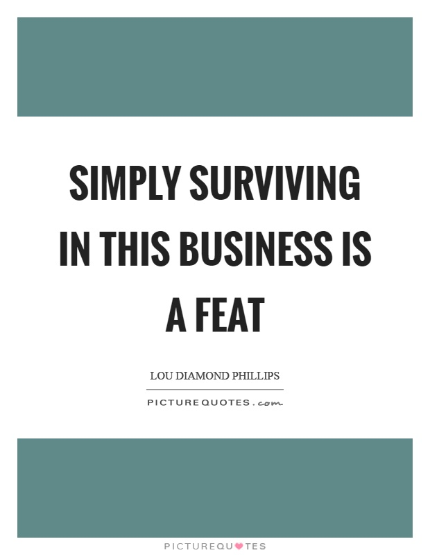 Simply surviving in this business is a feat Picture Quote #1