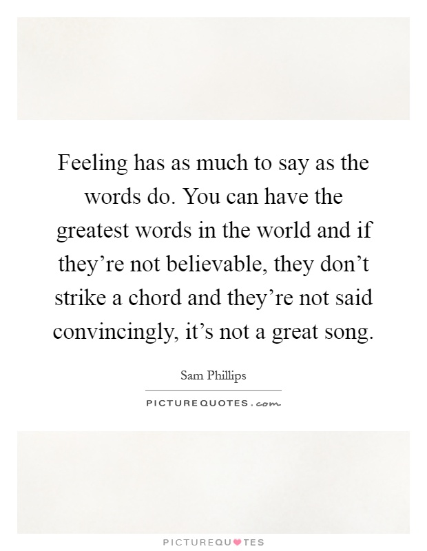 Feeling has as much to say as the words do. You can have the greatest words in the world and if they're not believable, they don't strike a chord and they're not said convincingly, it's not a great song Picture Quote #1