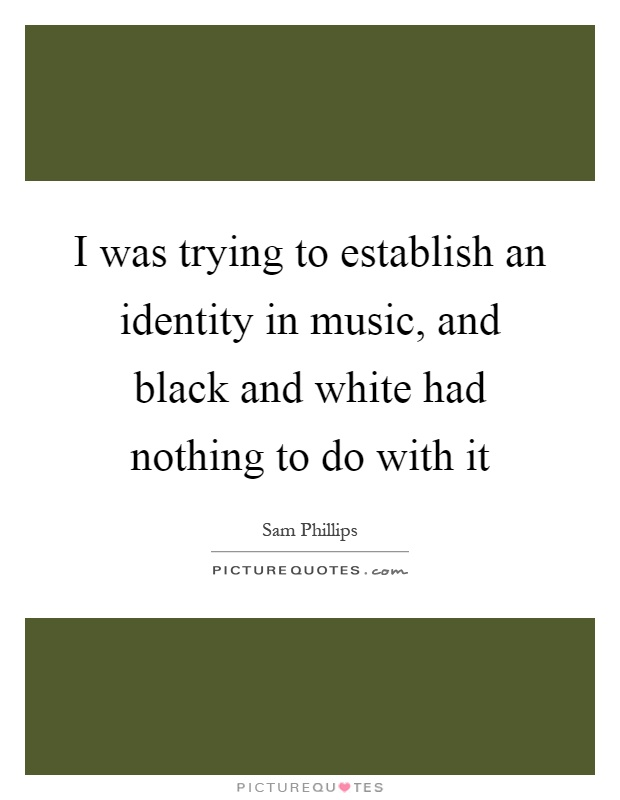 I was trying to establish an identity in music, and black and white had nothing to do with it Picture Quote #1