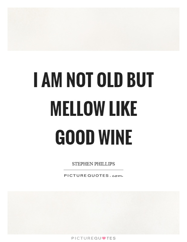I am not old but mellow like good wine Picture Quote #1