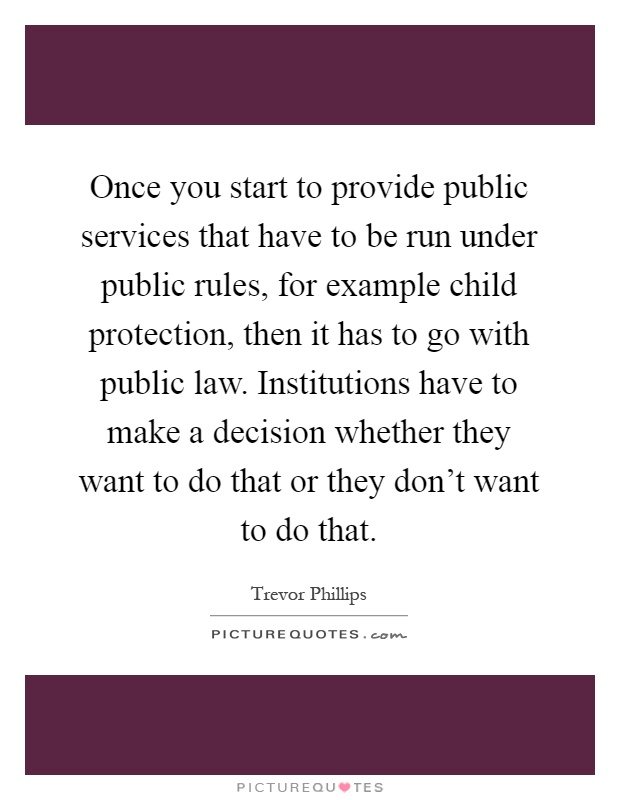Once you start to provide public services that have to be run under public rules, for example child protection, then it has to go with public law. Institutions have to make a decision whether they want to do that or they don't want to do that Picture Quote #1