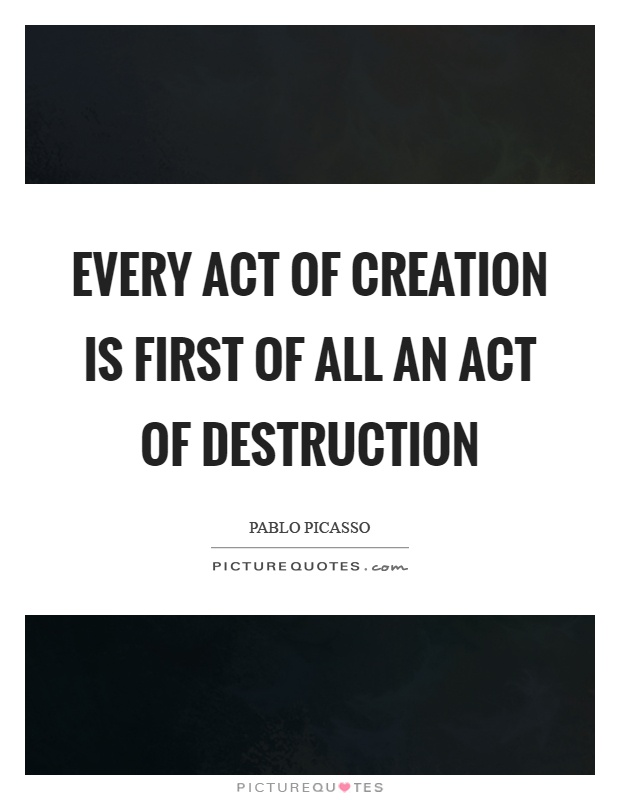 Every act of creation is first of all an act of destruction Picture Quote #1