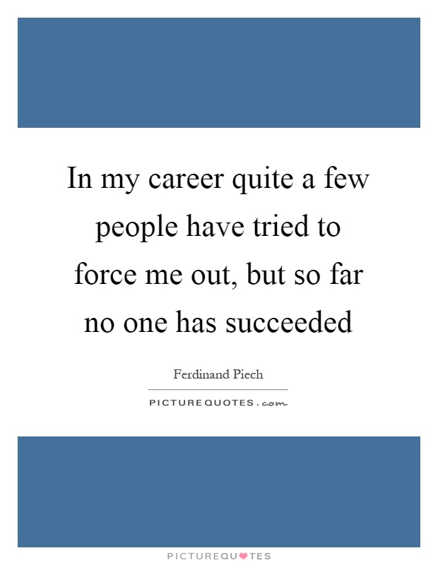 In my career quite a few people have tried to force me out, but so far no one has succeeded Picture Quote #1