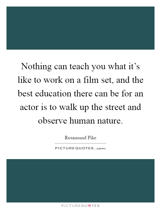 Nothing can teach you what it's like to work on a film set, and the best education there can be for an actor is to walk up the street and observe human nature Picture Quote #1