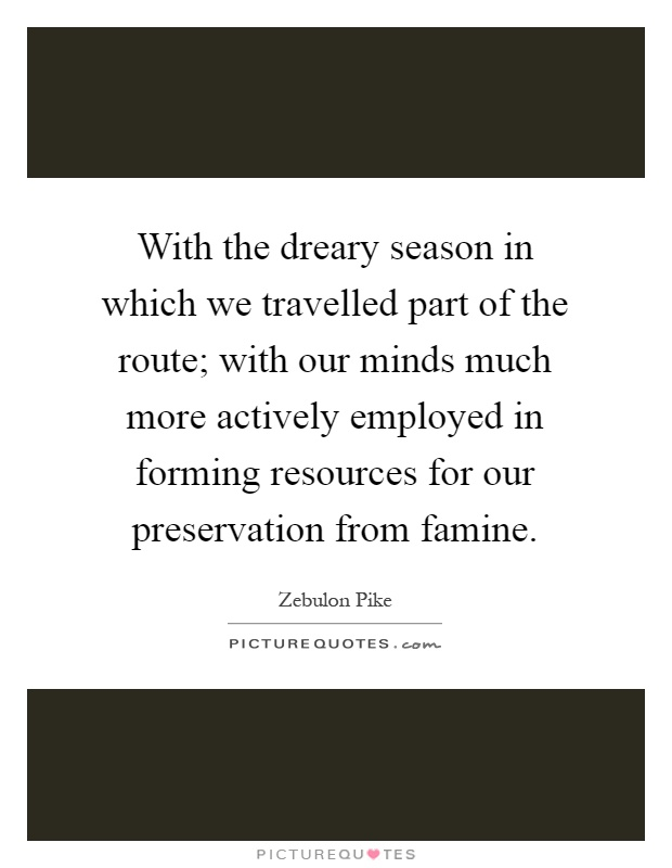 With the dreary season in which we travelled part of the route; with our minds much more actively employed in forming resources for our preservation from famine Picture Quote #1