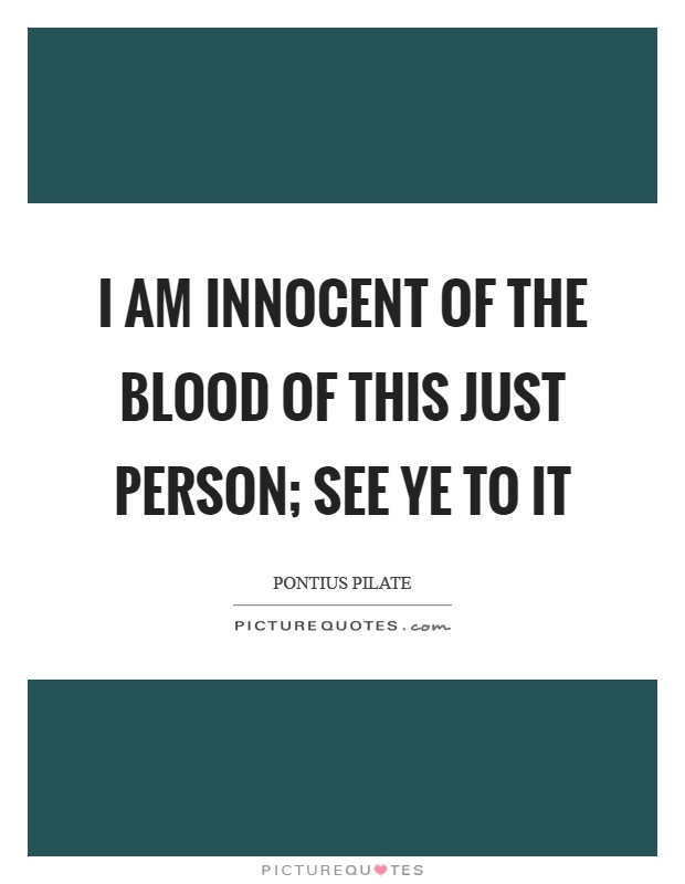 I am innocent of the blood of this just person; see ye to it Picture Quote #1